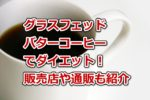グラスフェッドバターコーヒーでダイエット!販売店や通販のおすすめ商品も紹介