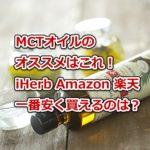 MCTオイルのオススメはこれ!iHerb・Amazon・楽天で一番安く買えるのは?